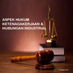 ASPEK HUKUM KETENAGAKERJAAN &  HUBUNGAN INDUSTRIAL